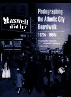 Maxwell did it! : photographing the Atlantic City Boardwalk 1920s-1950s : highlights from the R.C. Maxwell Company collection